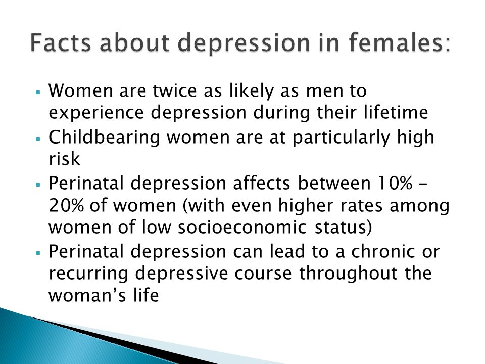  Women are twice as likely as men to experience depression during their lifetime  Childbearing women are at particularly high risk  Perinatal depression affects between 10% - 20% of women (with even higher rates among women of low socioeconomic status)  Perinatal depression can lead to a chronic or recurring depressive course throughout the woman's life
