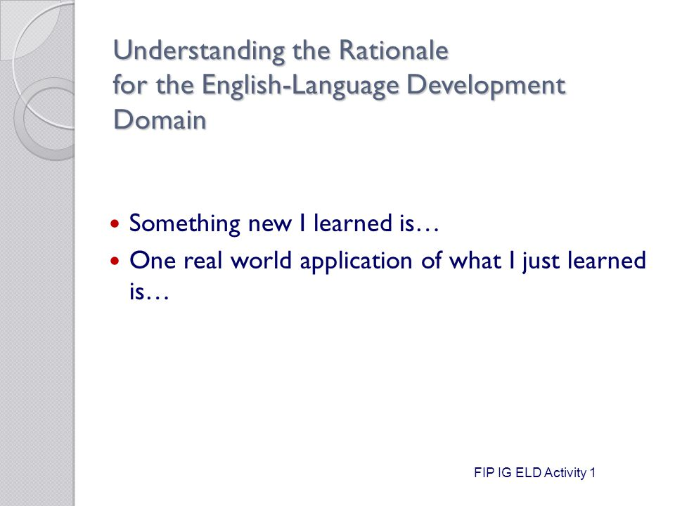 Understanding the Rationale for the English-Language Development Domain Something new I learned is… One real world application of what I just learned is… FIP IG ELD Activity 1