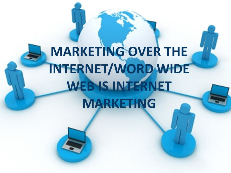 MARKETING OVER THE INTERNET/WORD WIDE WEB IS INTERNET MARKETING