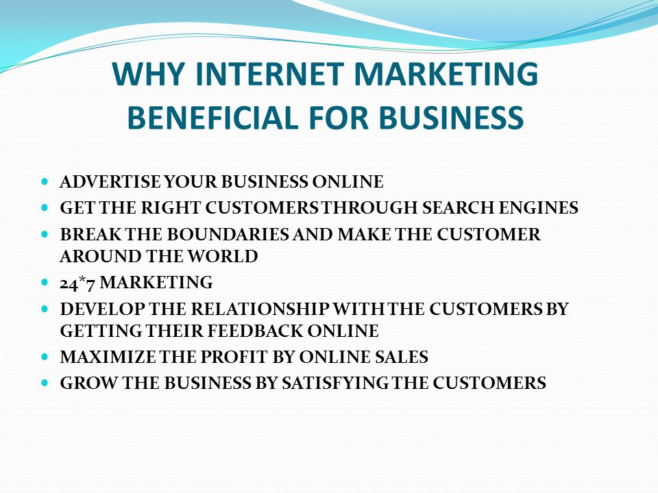 WHY INTERNET MARKETING BENEFICIAL FOR BUSINESS ADVERTISE YOUR BUSINESS ONLINE GET THE RIGHT CUSTOMERS THROUGH SEARCH ENGINES BREAK THE BOUNDARIES AND MAKE THE CUSTOMER AROUND THE WORLD 24*7 MARKETING DEVELOP THE RELATIONSHIP WITH THE CUSTOMERS BY GETTING THEIR FEEDBACK ONLINE MAXIMIZE THE PROFIT BY ONLINE SALES GROW THE BUSINESS BY SATISFYING THE CUSTOMERS