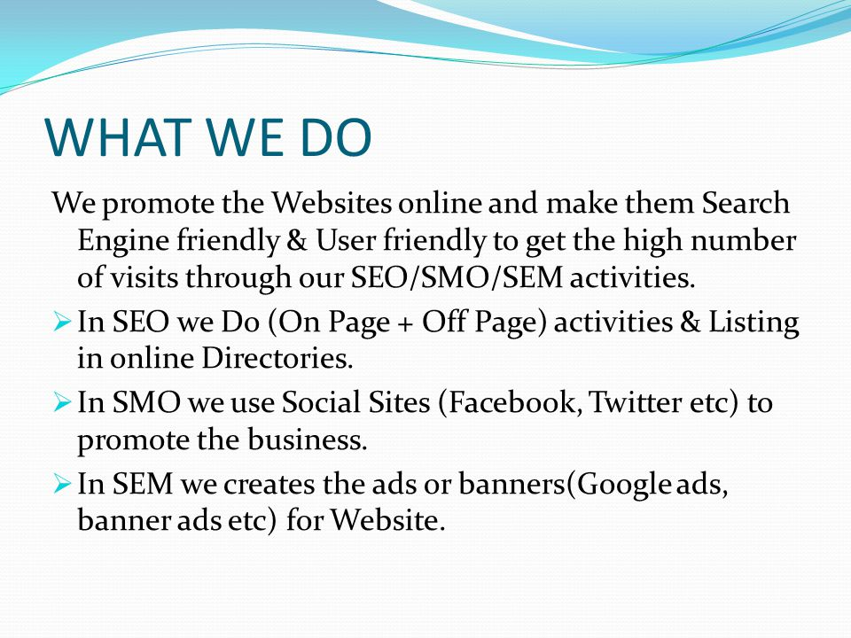 WHAT WE DO We promote the Websites online and make them Search Engine friendly & User friendly to get the high number of visits through our SEO/SMO/SEM activities.