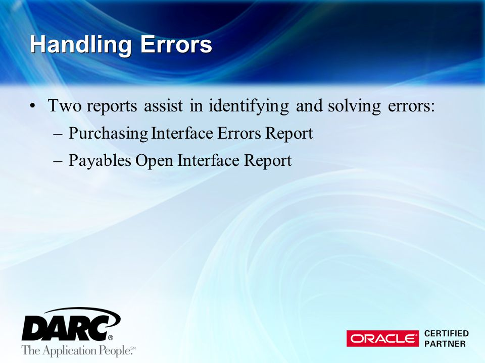 Handling Errors Two reports assist in identifying and solving errors: –Purchasing Interface Errors Report –Payables Open Interface Report