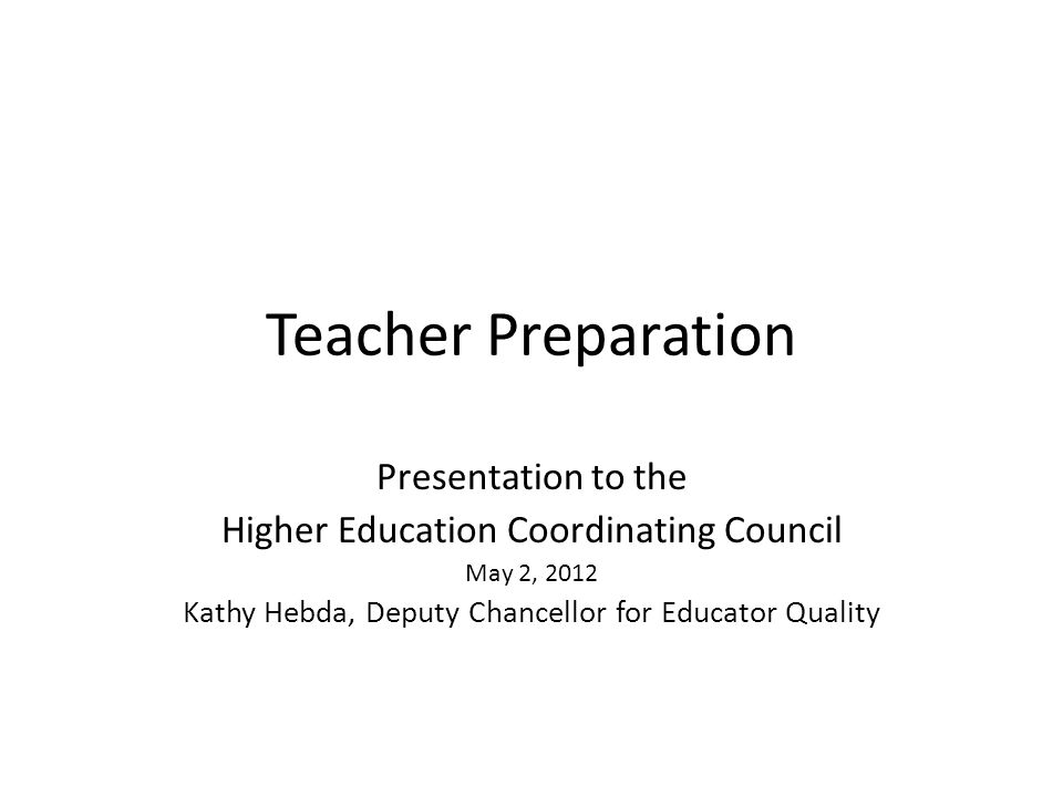 Teacher Preparation Presentation to the Higher Education Coordinating Council May 2, 2012 Kathy Hebda, Deputy Chancellor for Educator Quality