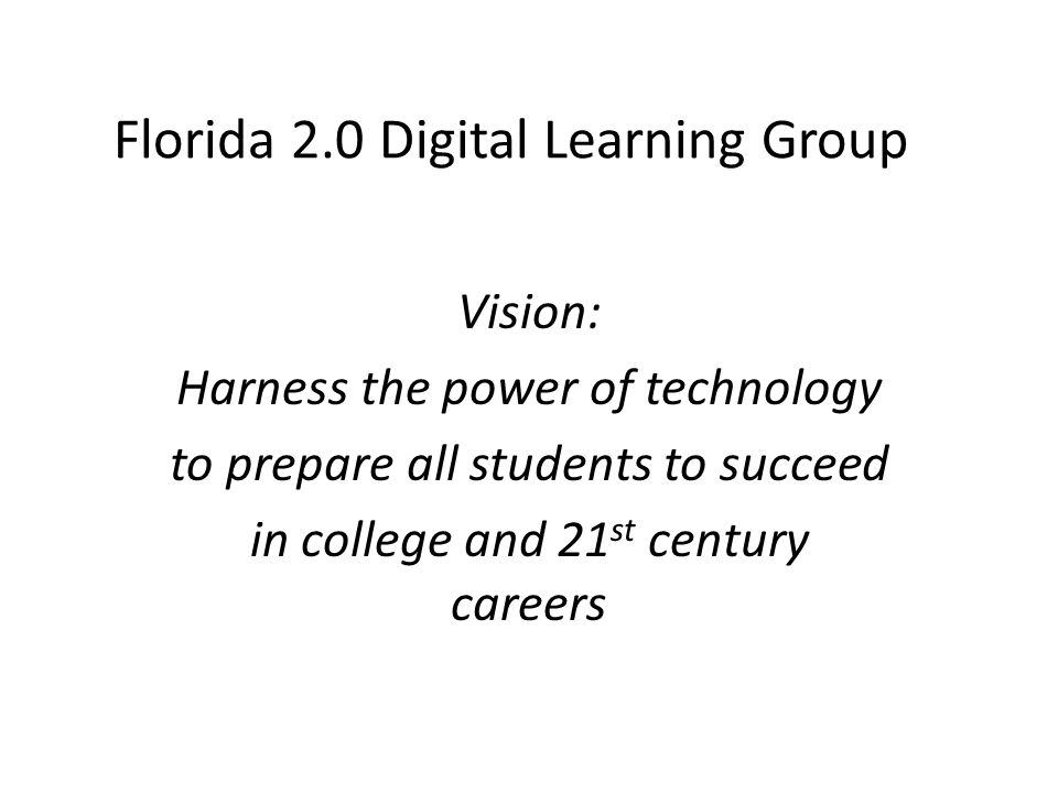Vision: Harness the power of technology to prepare all students to succeed in college and 21 st century careers Florida 2.0 Digital Learning Group