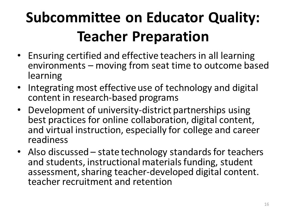 Subcommittee on Educator Quality: Teacher Preparation Ensuring certified and effective teachers in all learning environments – moving from seat time to outcome based learning Integrating most effective use of technology and digital content in research-based programs Development of university-district partnerships using best practices for online collaboration, digital content, and virtual instruction, especially for college and career readiness Also discussed – state technology standards for teachers and students, instructional materials funding, student assessment, sharing teacher-developed digital content.