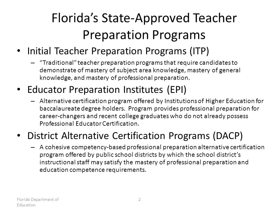Florida's State-Approved Teacher Preparation Programs Initial Teacher Preparation Programs (ITP) – Traditional teacher preparation programs that require candidates to demonstrate of mastery of subject area knowledge, mastery of general knowledge, and mastery of professional preparation.