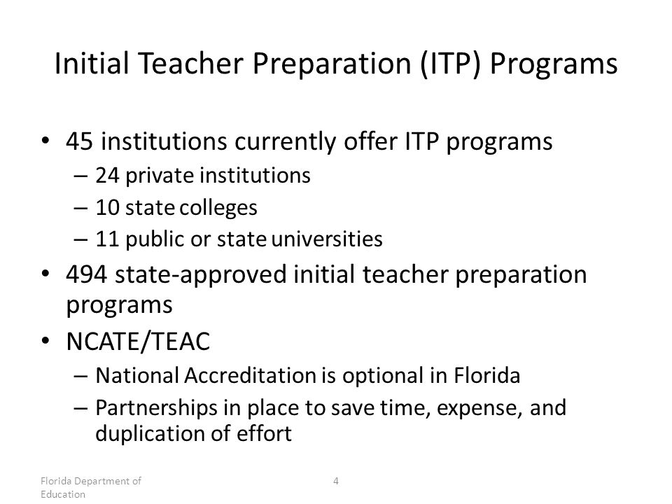 Initial Teacher Preparation (ITP) Programs 45 institutions currently offer ITP programs – 24 private institutions – 10 state colleges – 11 public or state universities 494 state-approved initial teacher preparation programs NCATE/TEAC – National Accreditation is optional in Florida – Partnerships in place to save time, expense, and duplication of effort Florida Department of Education 4