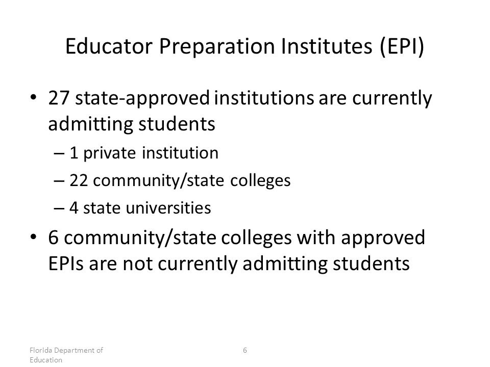 Educator Preparation Institutes (EPI) 27 state-approved institutions are currently admitting students – 1 private institution – 22 community/state colleges – 4 state universities 6 community/state colleges with approved EPIs are not currently admitting students Florida Department of Education 6