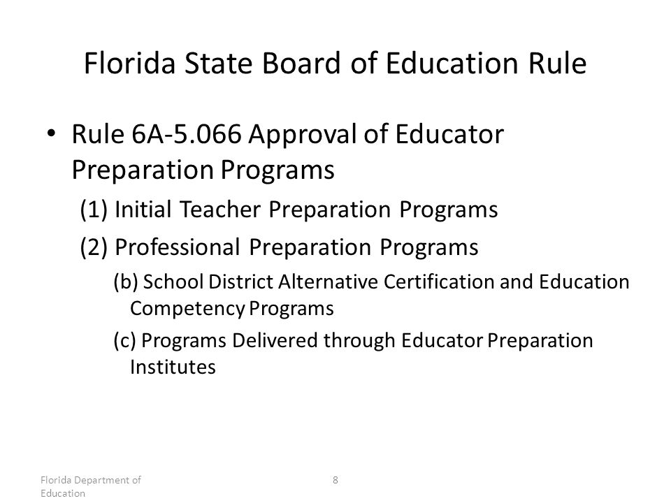 Florida State Board of Education Rule Rule 6A Approval of Educator Preparation Programs (1) Initial Teacher Preparation Programs (2) Professional Preparation Programs (b) School District Alternative Certification and Education Competency Programs (c) Programs Delivered through Educator Preparation Institutes Florida Department of Education 8