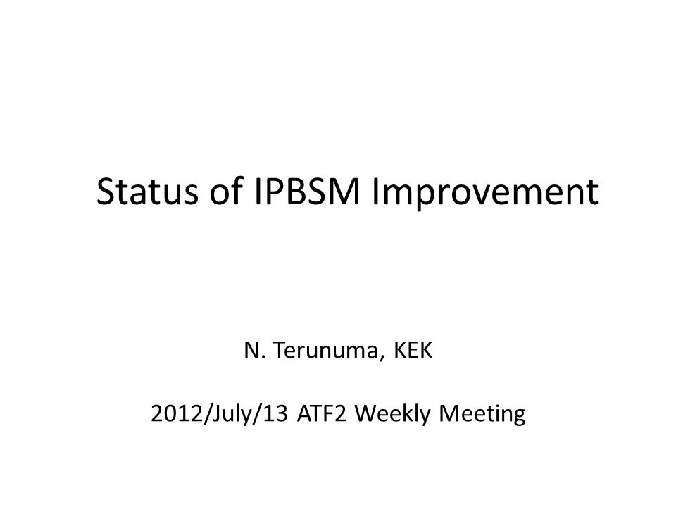 Status of IPBSM Improvement N. Terunuma, KEK 2012/July/13 ATF2 Weekly Meeting