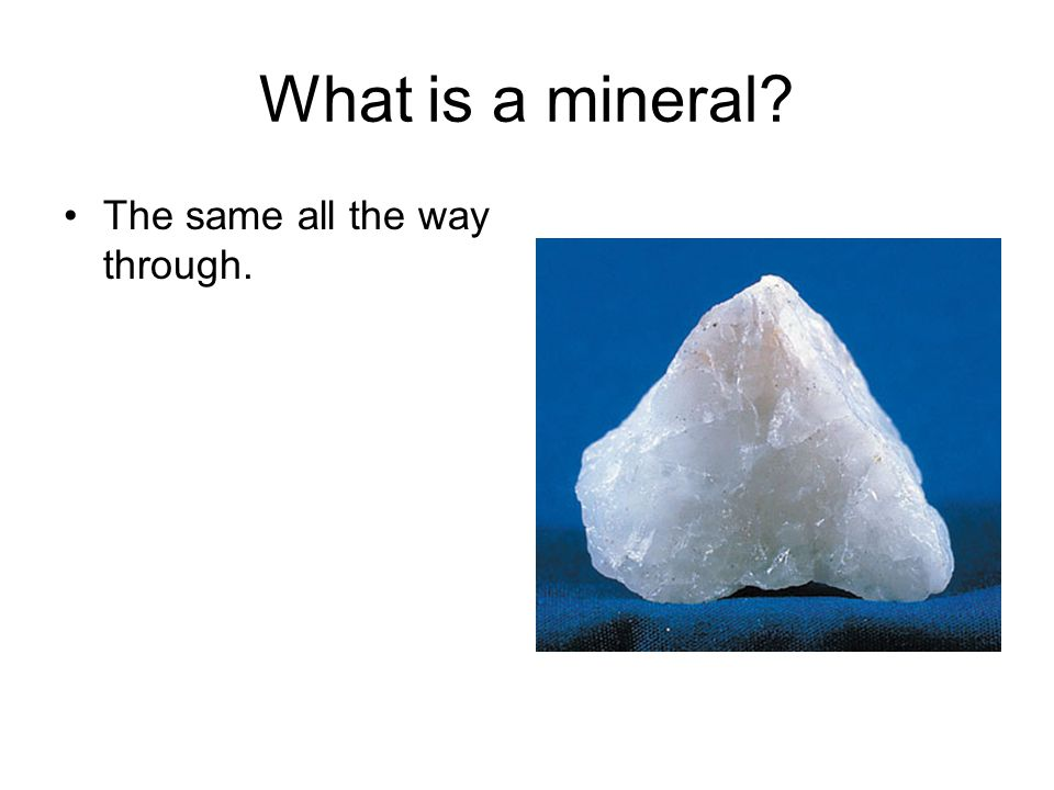 What is a mineral The same all the way through.