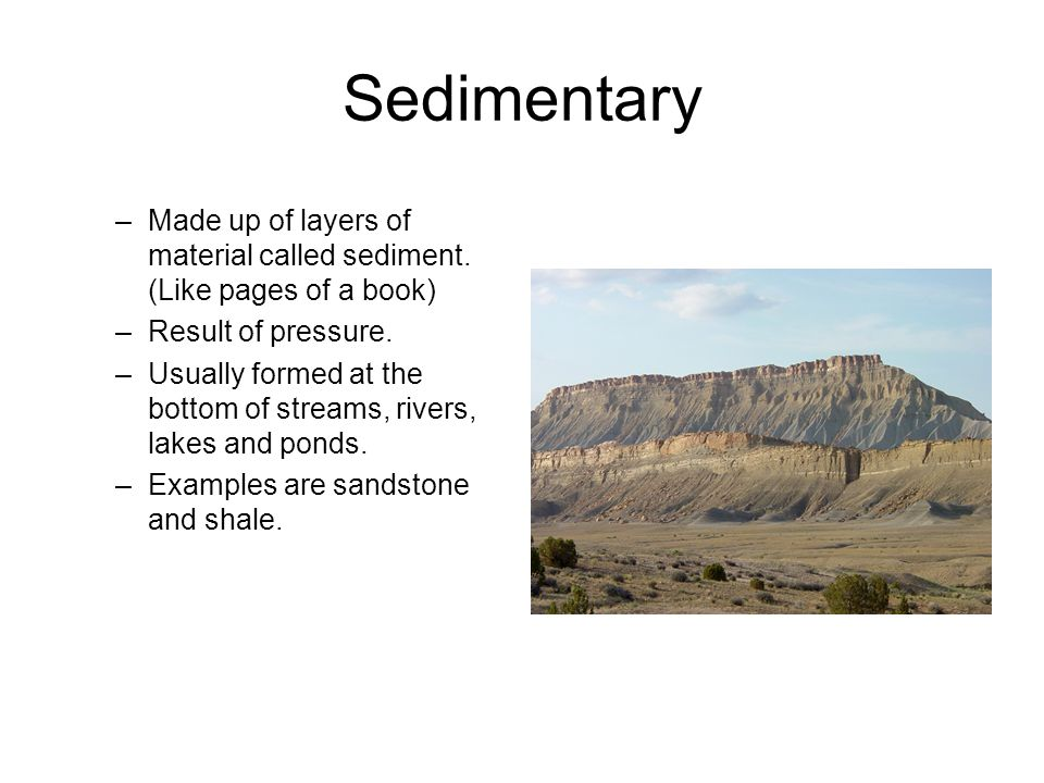Sedimentary –Made up of layers of material called sediment.
