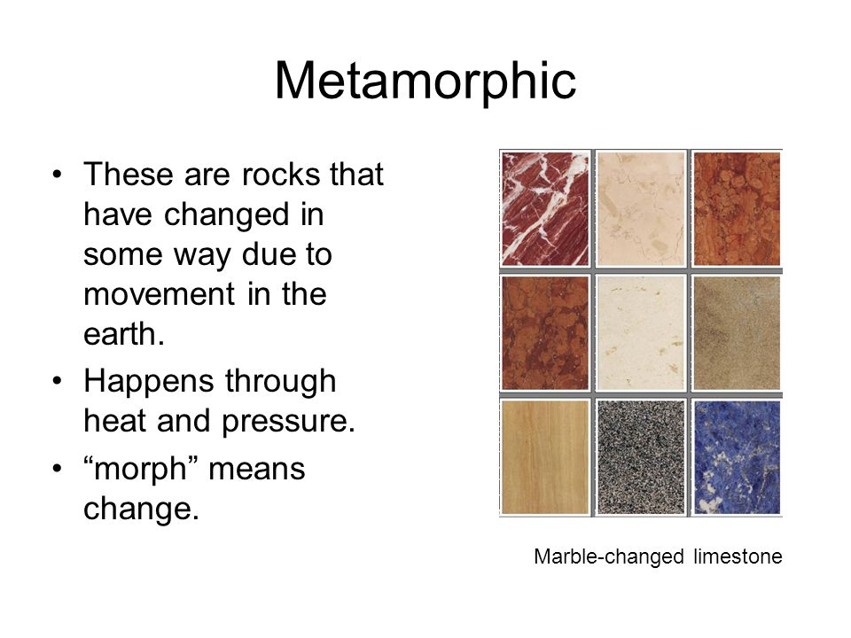 Metamorphic These are rocks that have changed in some way due to movement in the earth.