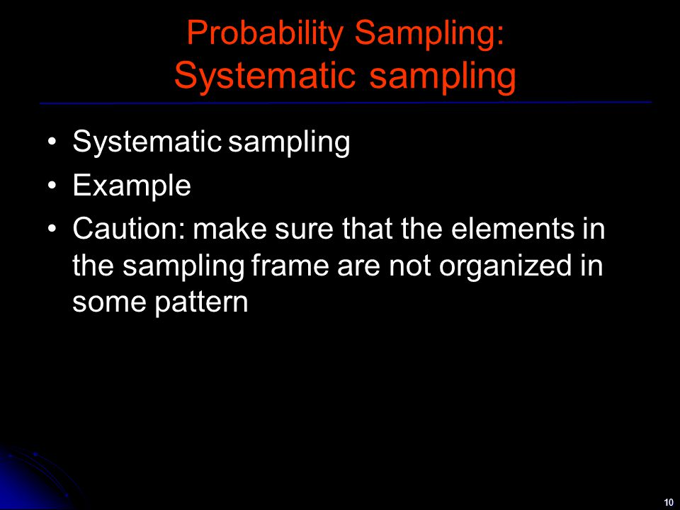 10 Probability Sampling: Systematic sampling Systematic sampling Example Caution: make sure that the elements in the sampling frame are not organized in some pattern