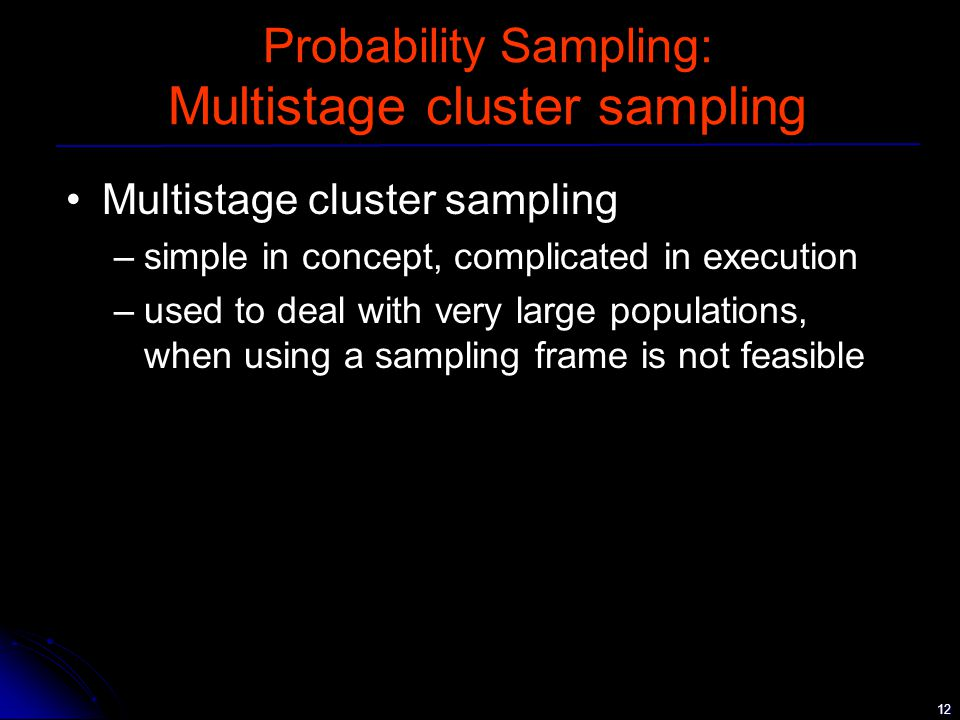 12 Probability Sampling: Multistage cluster sampling Multistage cluster sampling –simple in concept, complicated in execution –used to deal with very large populations, when using a sampling frame is not feasible