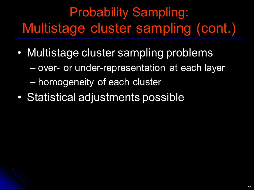 14 Probability Sampling: Multistage cluster sampling (cont.) Multistage cluster sampling problems –over- or under-representation at each layer –homogeneity of each cluster Statistical adjustments possible