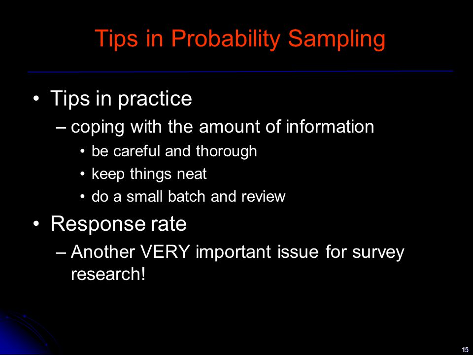 15 Tips in Probability Sampling Tips in practice –coping with the amount of information be careful and thorough keep things neat do a small batch and review Response rate –Another VERY important issue for survey research!