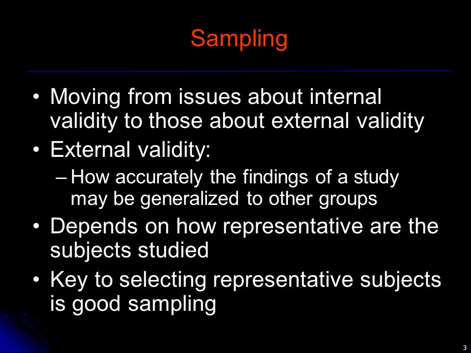 3 Sampling Moving from issues about internal validity to those about external validity External validity: –How accurately the findings of a study may be generalized to other groups Depends on how representative are the subjects studied Key to selecting representative subjects is good sampling