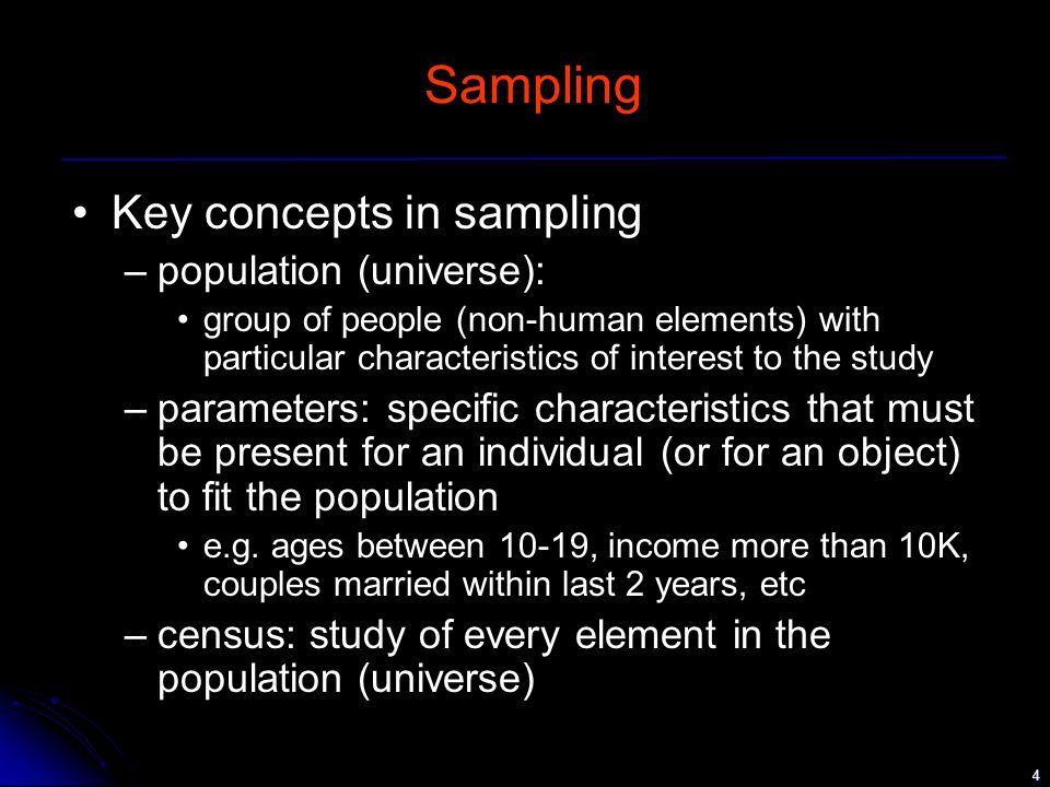 4 Sampling Key concepts in sampling –population (universe): group of people (non-human elements) with particular characteristics of interest to the study –parameters: specific characteristics that must be present for an individual (or for an object) to fit the population e.g.