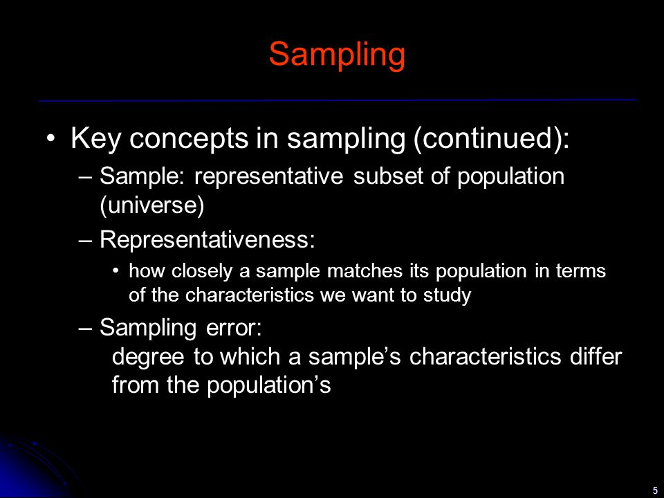5 Sampling Key concepts in sampling (continued): –Sample: representative subset of population (universe) –Representativeness: how closely a sample matches its population in terms of the characteristics we want to study –Sampling error: degree to which a sample's characteristics differ from the population's