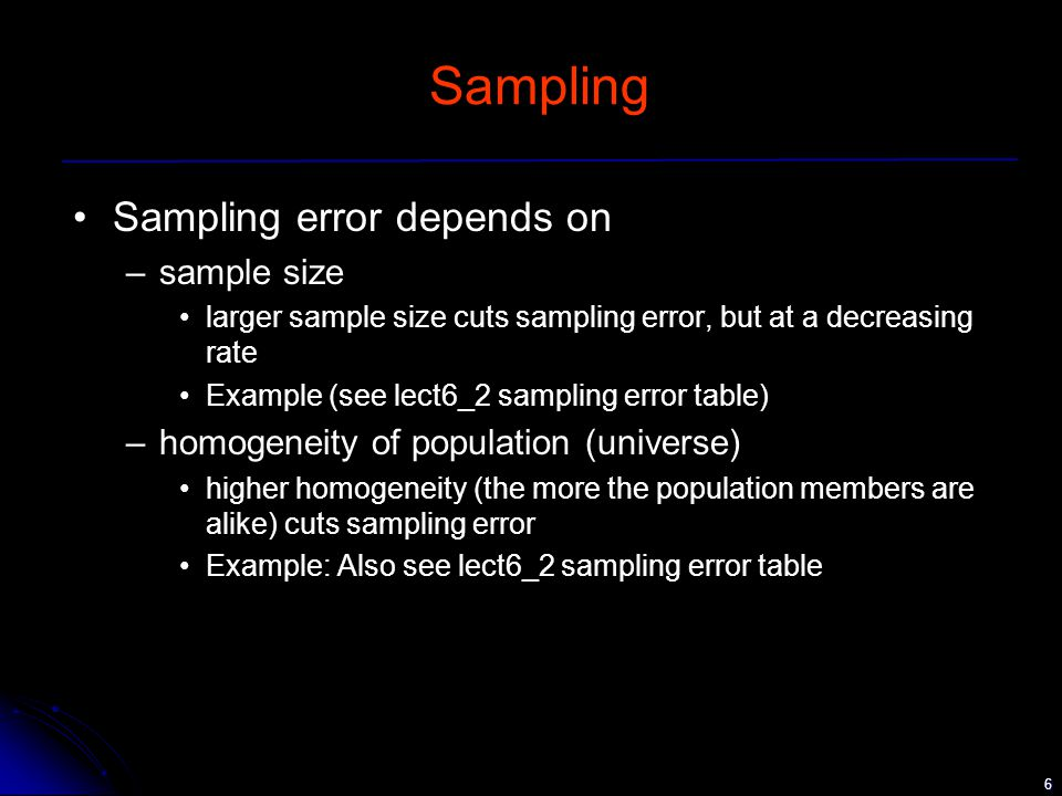 6 Sampling Sampling error depends on –sample size larger sample size cuts sampling error, but at a decreasing rate Example (see lect6_2 sampling error table) –homogeneity of population (universe) higher homogeneity (the more the population members are alike) cuts sampling error Example: Also see lect6_2 sampling error table