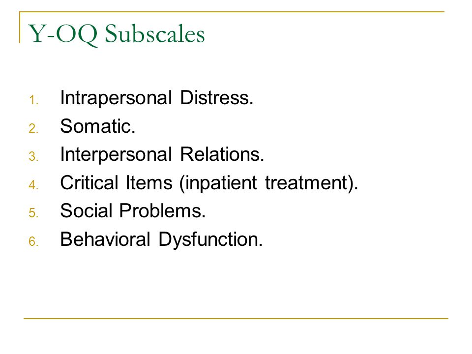 Y-OQ Subscales 1. Intrapersonal Distress. 2. Somatic.