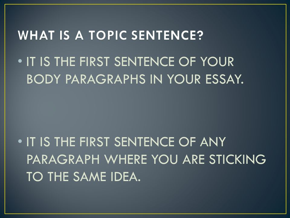 IT IS THE FIRST SENTENCE OF YOUR BODY PARAGRAPHS IN YOUR ESSAY.