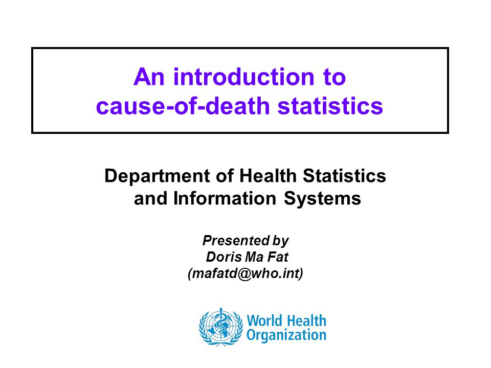 Health Statistics and Informatics An introduction to cause-of-death statistics Department of Health Statistics and Information Systems Presented by Doris Ma Fat
