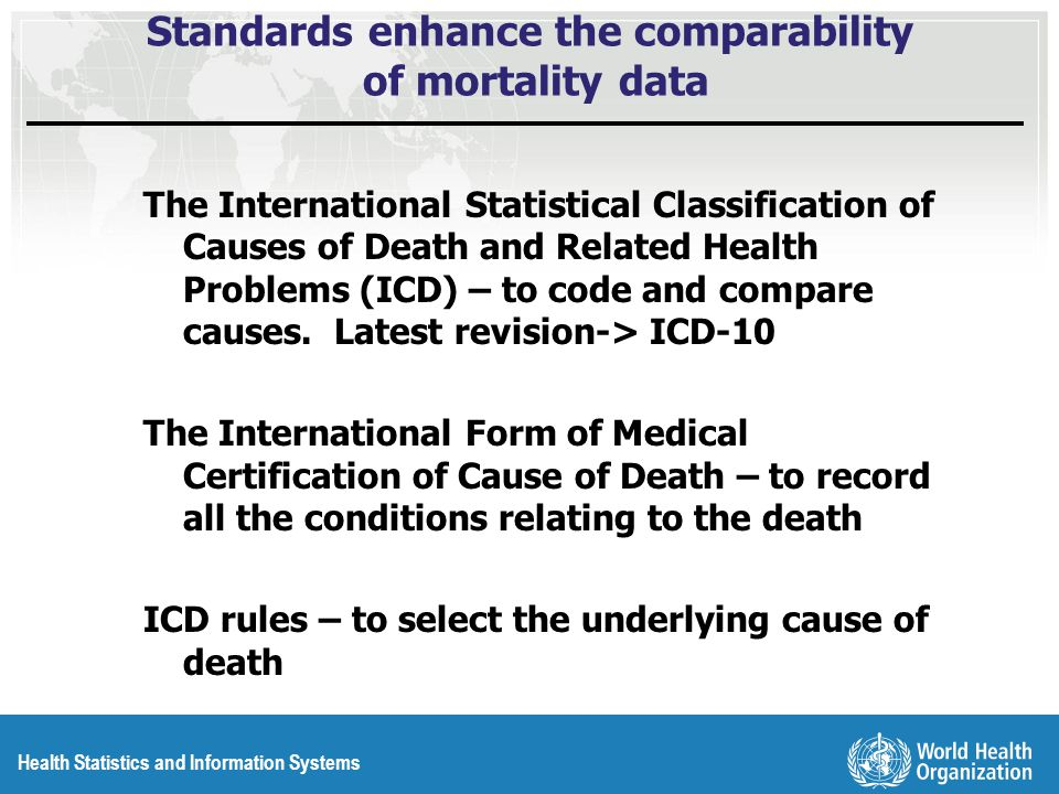Health Statistics and Information Systems Standards enhance the comparability of mortality data The International Statistical Classification of Causes of Death and Related Health Problems (ICD) – to code and compare causes.