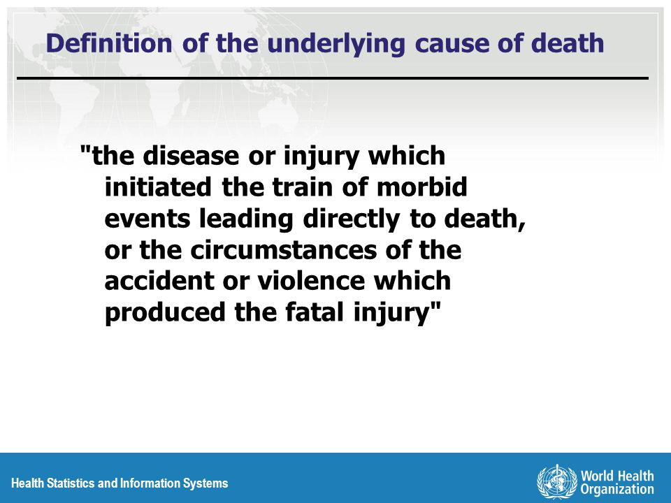 Health Statistics and Information Systems Definition of the underlying cause of death the disease or injury which initiated the train of morbid events leading directly to death, or the circumstances of the accident or violence which produced the fatal injury