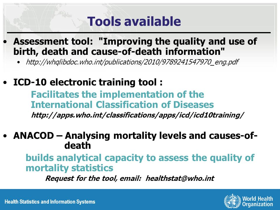 Health Statistics and Information Systems Tools available Assessment tool: Improving the quality and use of birth, death and cause-of-death information   ICD-10 electronic training tool : Facilitates the implementation of the International Classification of Diseases   ANACOD – Analysing mortality levels and causes-of- death builds analytical capacity to assess the quality of mortality statistics Request for the tool,