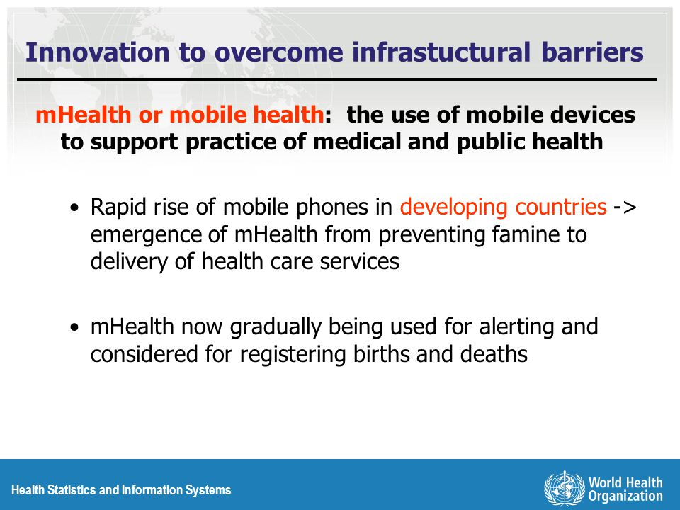 Health Statistics and Information Systems Innovation to overcome infrastuctural barriers mHealth or mobile health: the use of mobile devices to support practice of medical and public health Rapid rise of mobile phones in developing countries -> emergence of mHealth from preventing famine to delivery of health care services mHealth now gradually being used for alerting and considered for registering births and deaths