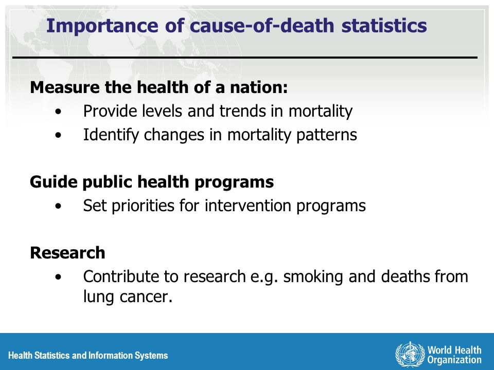 Health Statistics and Information Systems Importance of cause-of-death statistics Measure the health of a nation: Provide levels and trends in mortality Identify changes in mortality patterns Guide public health programs Set priorities for intervention programs Research Contribute to research e.g.