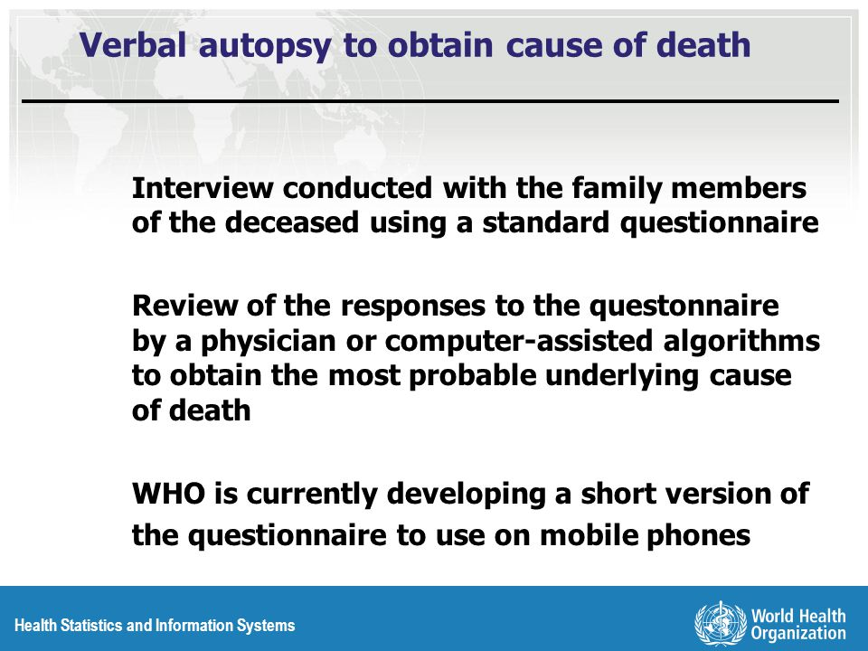 Health Statistics and Information Systems Verbal autopsy to obtain cause of death Interview conducted with the family members of the deceased using a standard questionnaire Review of the responses to the questonnaire by a physician or computer-assisted algorithms to obtain the most probable underlying cause of death WHO is currently developing a short version of the questionnaire to use on mobile phones