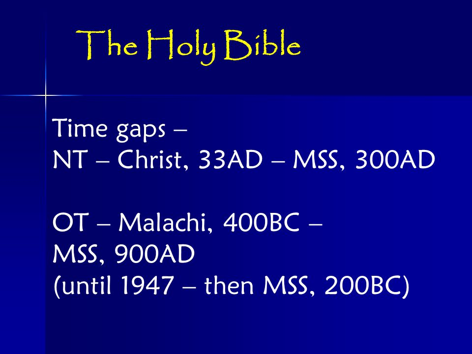 Time gaps – NT – Christ, 33AD – MSS, 300AD OT – Malachi, 400BC – MSS, 900AD (until 1947 – then MSS, 200BC) The Holy Bible