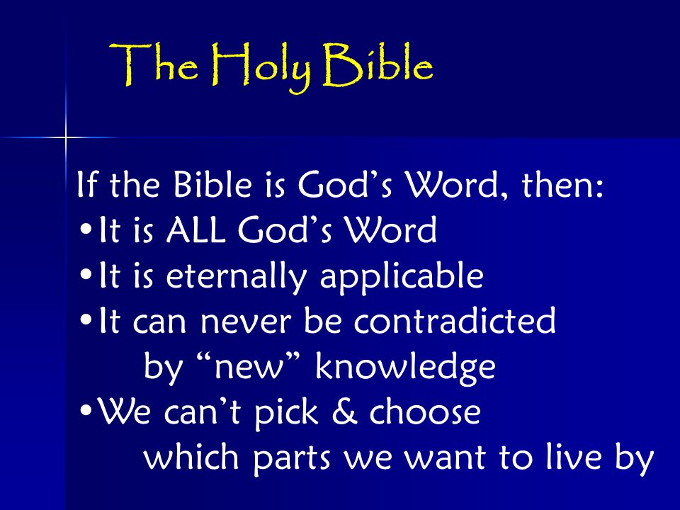 If the Bible is God's Word, then: It is ALL God's Word It is eternally applicable It can never be contradicted by new knowledge We can't pick & choose which parts we want to live by The Holy Bible