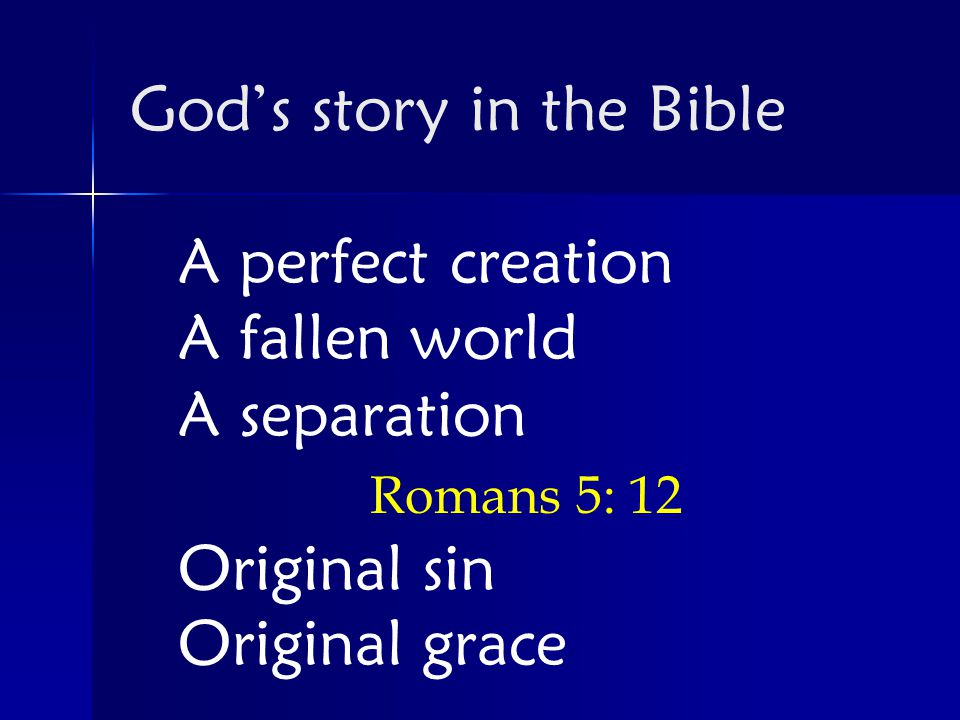 A perfect creation A fallen world A separation Romans 5: 12 Original sin Original grace God's story in the Bible