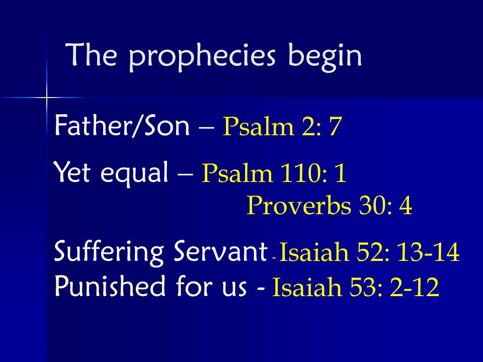 Father/Son – Psalm 2: 7 Yet equal – Psalm 110: 1 Proverbs 30: 4 Suffering Servant - Isaiah 52: Punished for us - Isaiah 53: 2-12 The prophecies begin