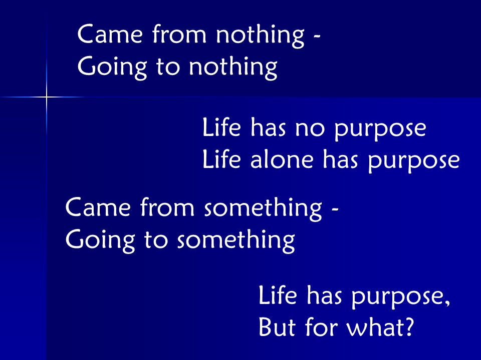Came from nothing - Going to nothing Life has no purpose Life alone has purpose Came from something - Going to something Life has purpose, But for what