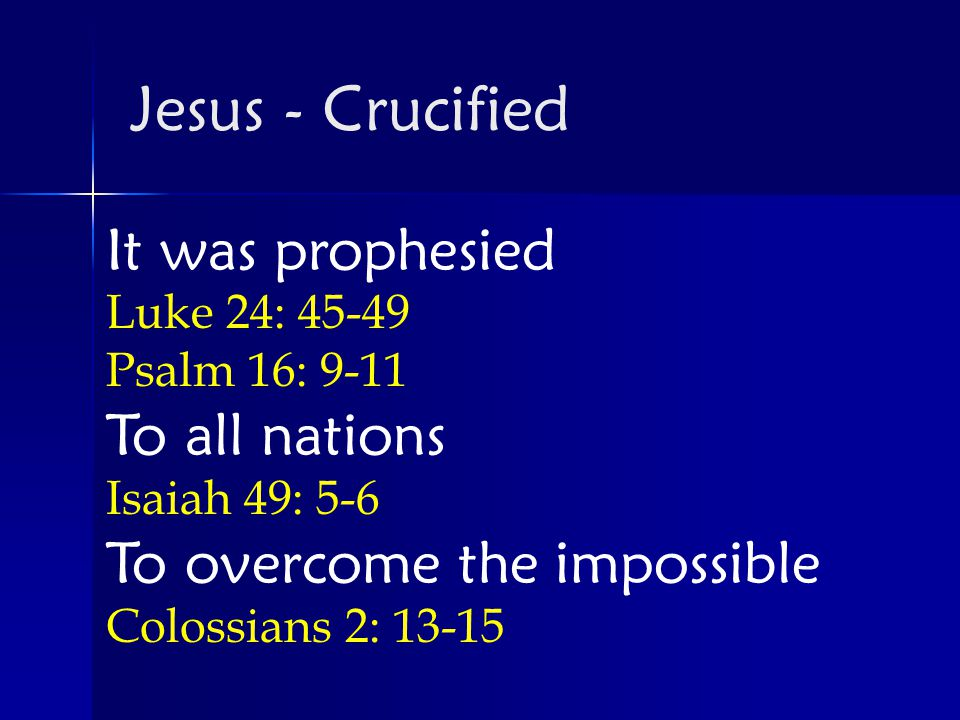 It was prophesied Luke 24: Psalm 16: 9-11 To all nations Isaiah 49: 5-6 To overcome the impossible Colossians 2: Jesus - Crucified