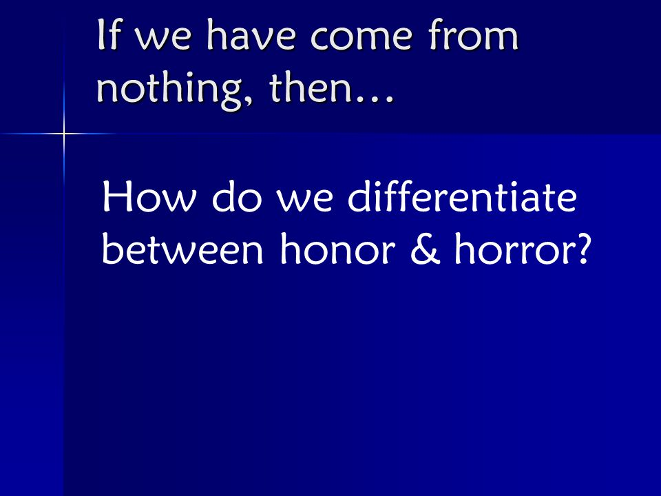 How do we differentiate between honor & horror If we have come from nothing, then…