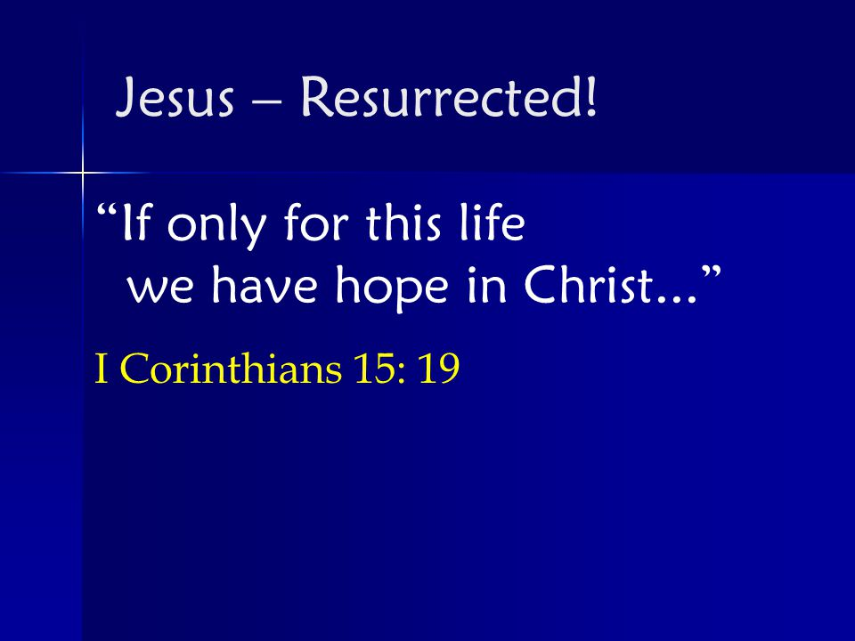 If only for this life we have hope in Christ... I Corinthians 15: 19 Jesus – Resurrected!