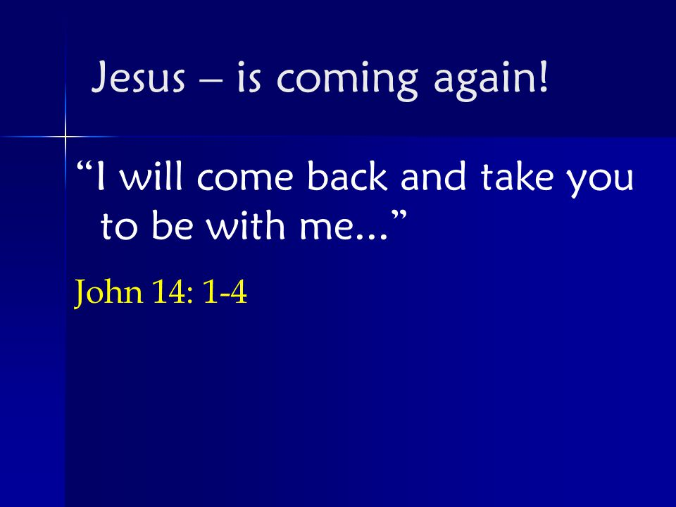 I will come back and take you to be with me... John 14: 1-4 Jesus – is coming again!