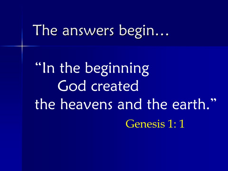 In the beginning God created the heavens and the earth. Genesis 1: 1 The answers begin…