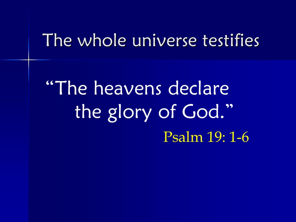 The heavens declare the glory of God. Psalm 19: 1-6 The whole universe testifies