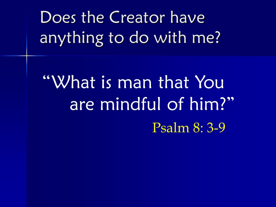 What is man that You are mindful of him Psalm 8: 3-9 Does the Creator have anything to do with me