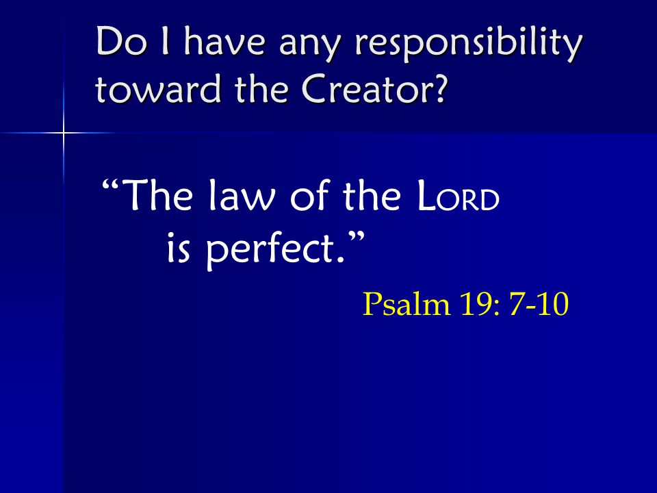 The law of the L ORD is perfect. Psalm 19: 7-10 Do I have any responsibility toward the Creator