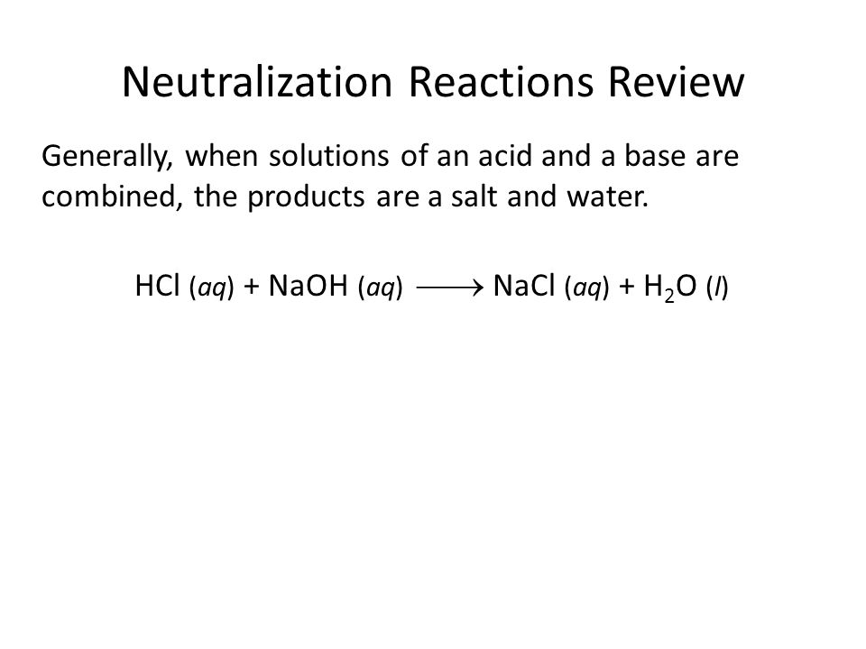 Neutralization Reactions Review Generally, when solutions of an acid and a base are combined, the products are a salt and water.