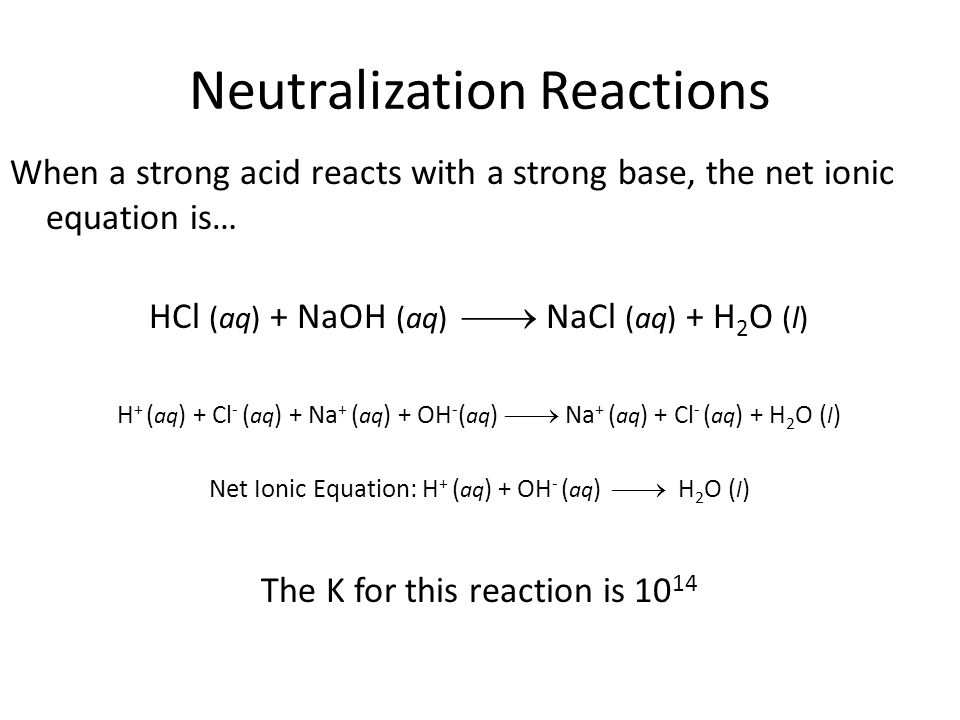 Neutralization Reactions When a strong acid reacts with a strong base, the net ionic equation is… HCl (aq) + NaOH (aq)  NaCl (aq) + H 2 O (l) H + ( aq ) + Cl - ( aq ) + Na + ( aq ) + OH - ( aq )  Na + ( aq ) + Cl - ( aq ) + H 2 O ( l ) Net Ionic Equation: H + ( aq ) + OH - ( aq )  H 2 O ( l ) The K for this reaction is 10 14