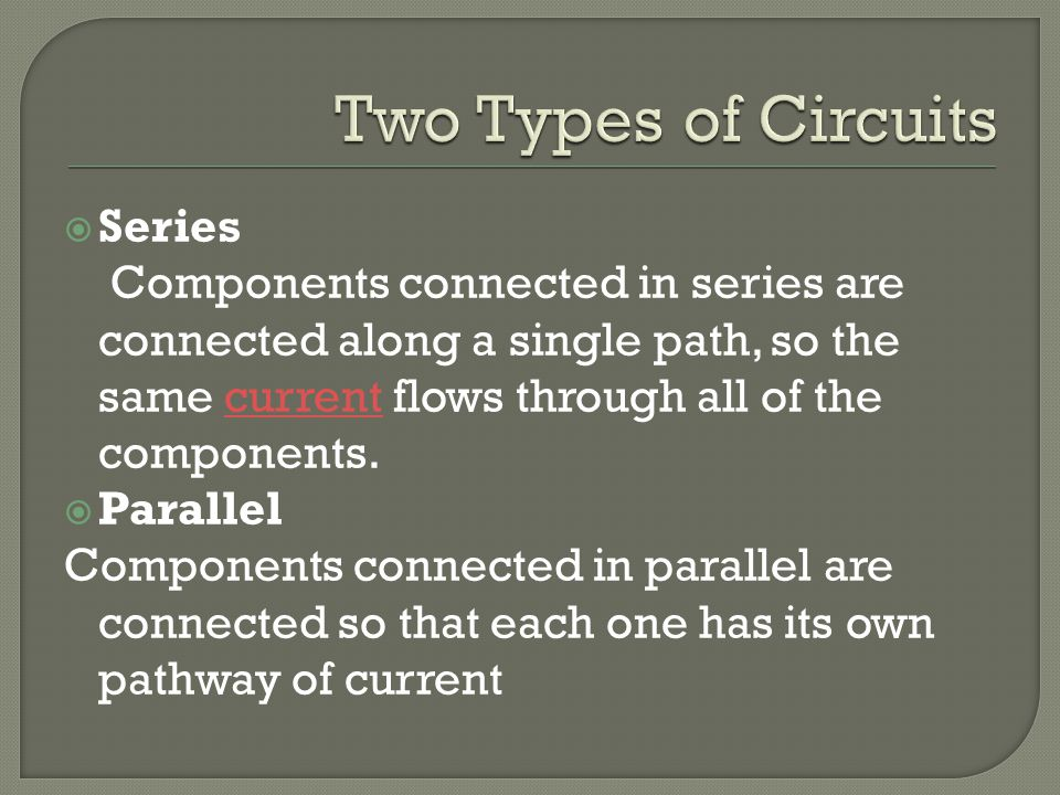  Series Components connected in series are connected along a single path, so the same current flows through all of the components.current  Parallel Components connected in parallel are connected so that each one has its own pathway of current